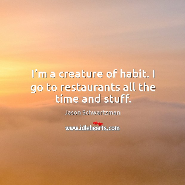 I'm a creature of habit. I go to restaurants all the time and stuff. Image