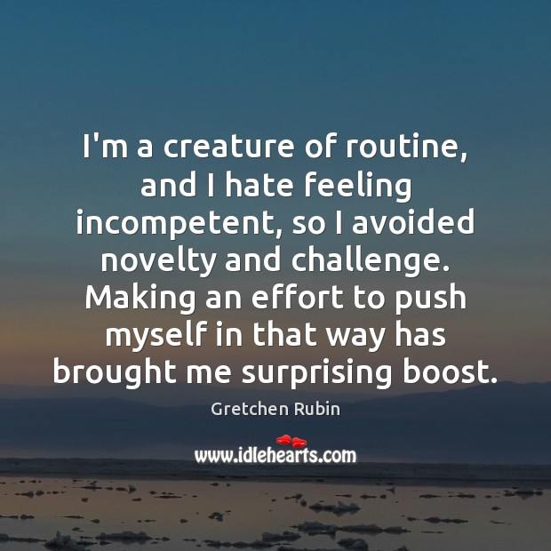 I'm a creature of routine, and I hate feeling incompetent, so I Gretchen Rubin Picture Quote