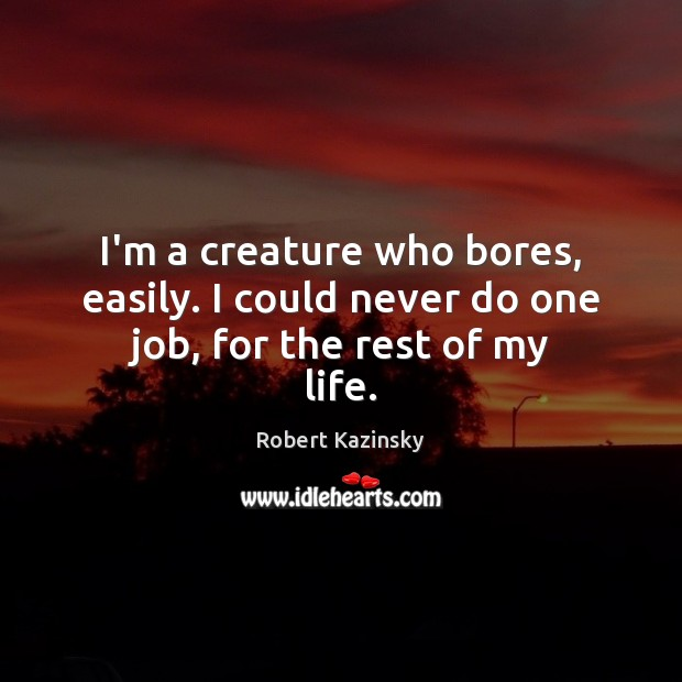 I'm a creature who bores, easily. I could never do one job, for the rest of my life. Robert Kazinsky Picture Quote