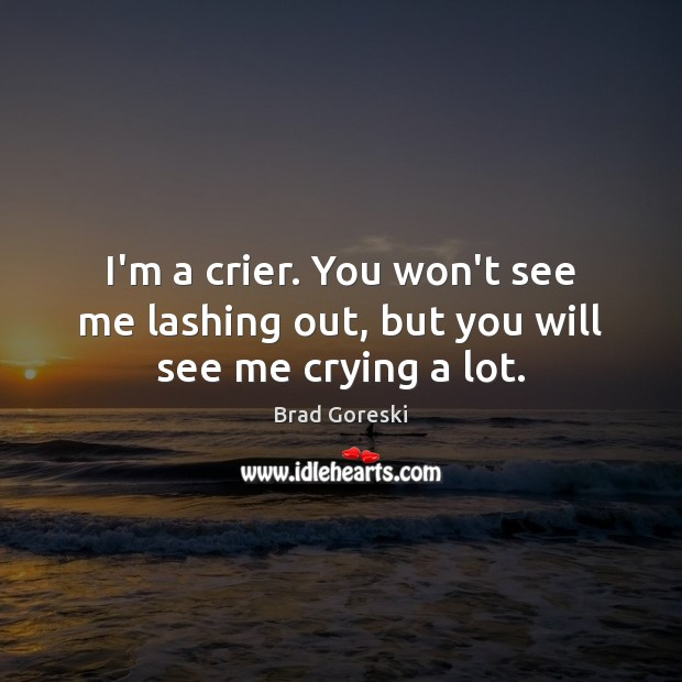 I'm a crier. You won't see me lashing out, but you will see me crying a lot. Brad Goreski Picture Quote