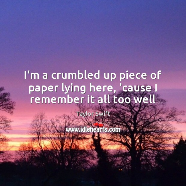 I'm a crumbled up piece of paper lying here, 'cause I remember it all too well Image