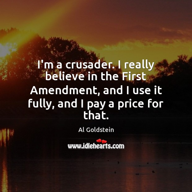 Image, I'm a crusader. I really believe in the First Amendment, and I
