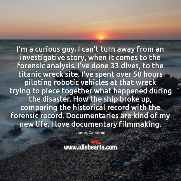 I'm a curious guy. I can't turn away from an investigative story, James Cameron Picture Quote