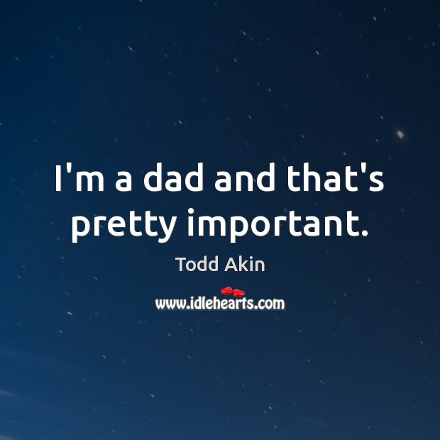 I'm a dad and that's pretty important. Todd Akin Picture Quote