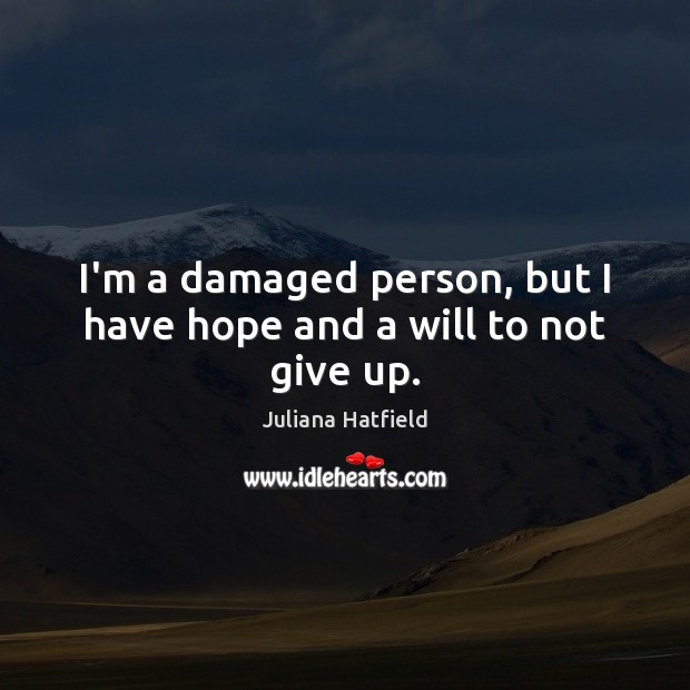 I'm a damaged person, but I have hope and a will to not give up. Image