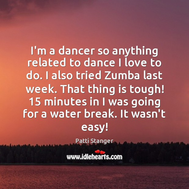 I'm a dancer so anything related to dance I love to do. Patti Stanger Picture Quote