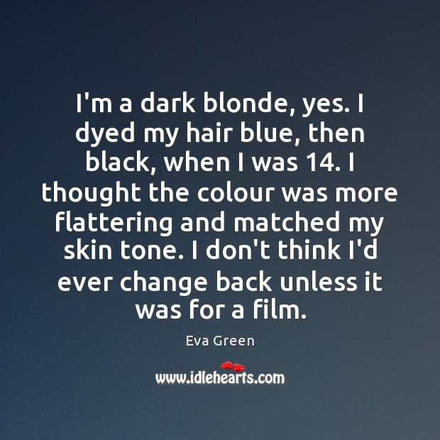 I'm a dark blonde, yes. I dyed my hair blue, then black, Eva Green Picture Quote