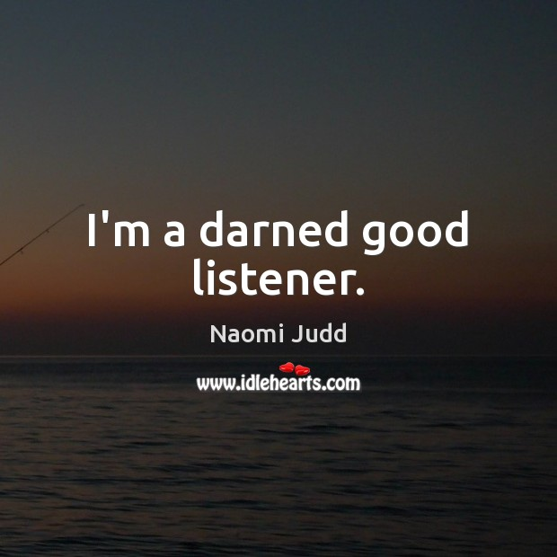 I'm a darned good listener. Naomi Judd Picture Quote