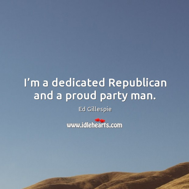 I'm a dedicated republican and a proud party man. Image