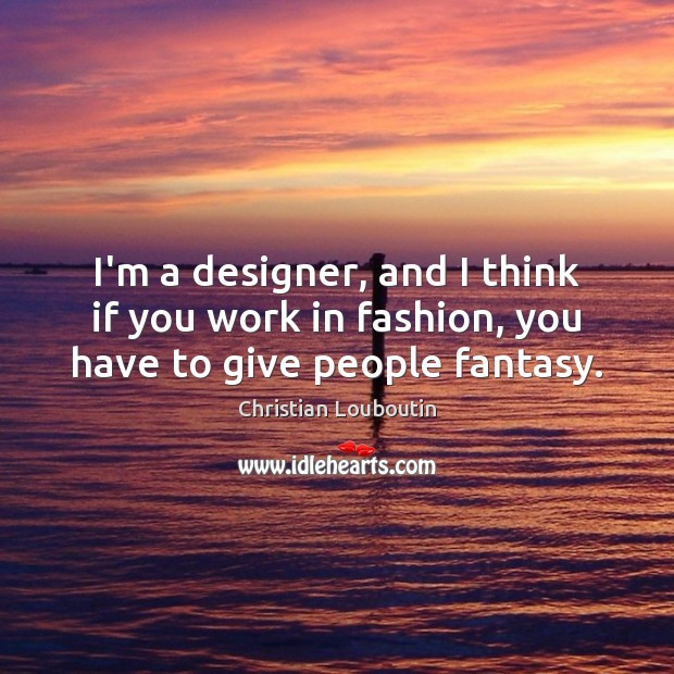 I'm a designer, and I think if you work in fashion, you have to give people fantasy. Image