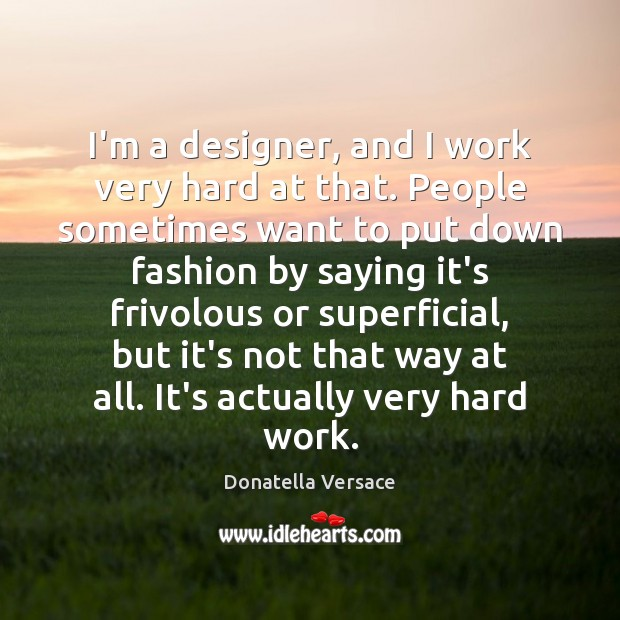 Image, I'm a designer, and I work very hard at that. People sometimes