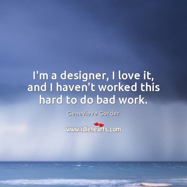 I'm a designer, I love it, and I haven't worked this hard to do bad work. Image