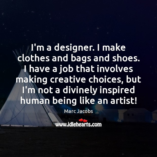 I'm a designer. I make clothes and bags and shoes. I have Marc Jacobs Picture Quote