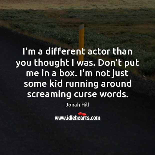 I'm a different actor than you thought I was. Don't put me Image