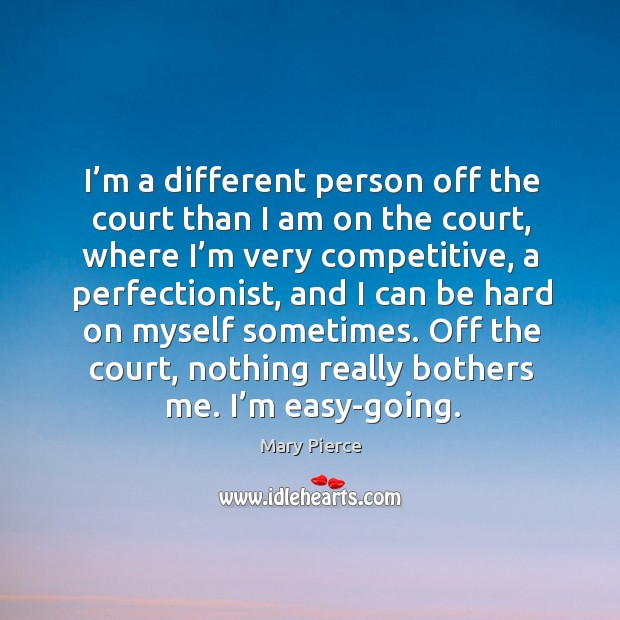 I'm a different person off the court than I am on the court, where I'm very competitive Image