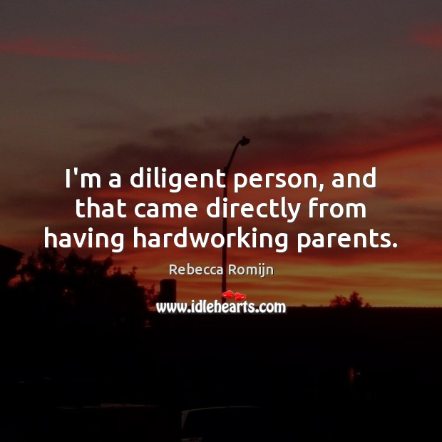 I'm a diligent person, and that came directly from having hardworking parents. Rebecca Romijn Picture Quote