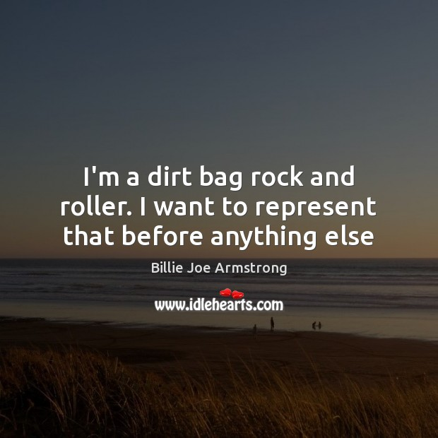I'm a dirt bag rock and roller. I want to represent that before anything else Billie Joe Armstrong Picture Quote