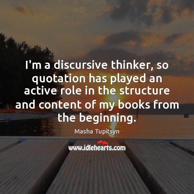 I'm a discursive thinker, so quotation has played an active role in Image