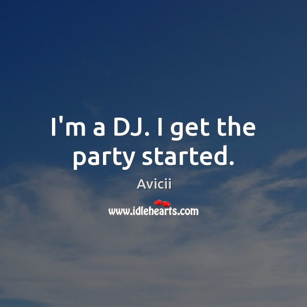 Image, I'm a DJ. I get the party started.
