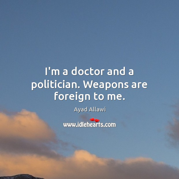 Image, I'm a doctor and a politician. Weapons are foreign to me.
