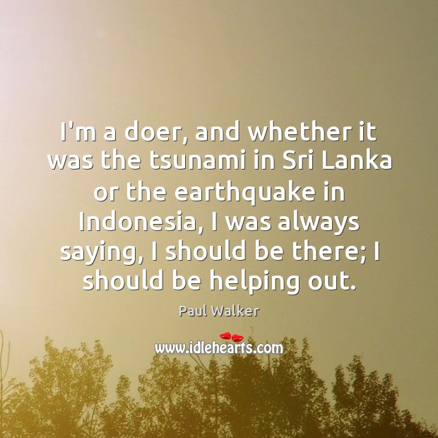 I'm a doer, and whether it was the tsunami in Sri Lanka Paul Walker Picture Quote