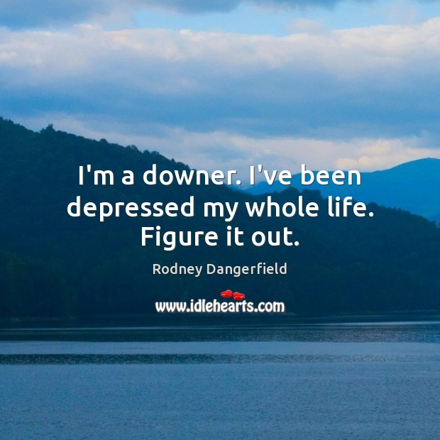 Image, I'm a downer. I've been depressed my whole life. Figure it out.