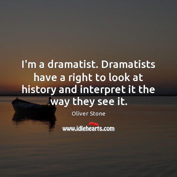 I'm a dramatist. Dramatists have a right to look at history and Oliver Stone Picture Quote