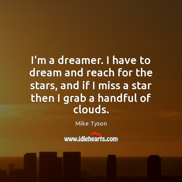 Image, I'm a dreamer. I have to dream and reach for the stars,