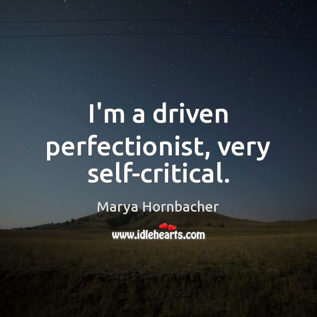 I'm a driven perfectionist, very self-critical. Marya Hornbacher Picture Quote