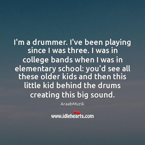 Image, I'm a drummer. I've been playing since I was three. I was