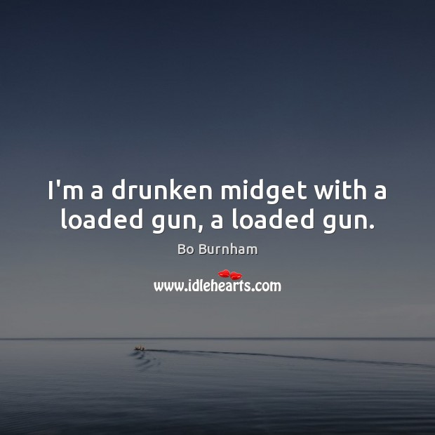 I'm a drunken midget with a loaded gun, a loaded gun. Bo Burnham Picture Quote