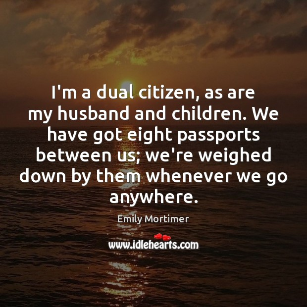 I'm a dual citizen, as are my husband and children. We have Emily Mortimer Picture Quote