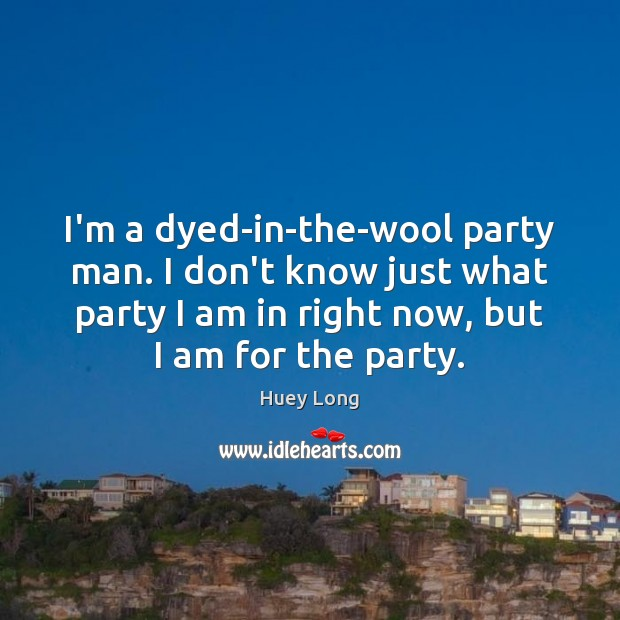 I'm a dyed-in-the-wool party man. I don't know just what party I Image