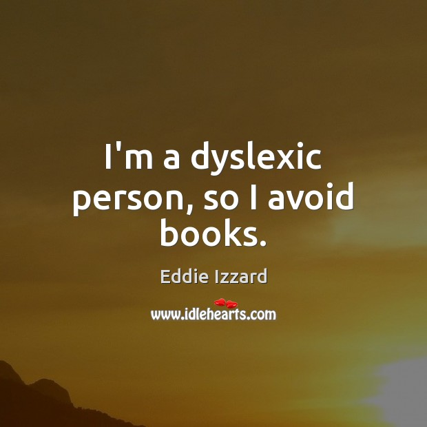 I'm a dyslexic person, so I avoid books. Image