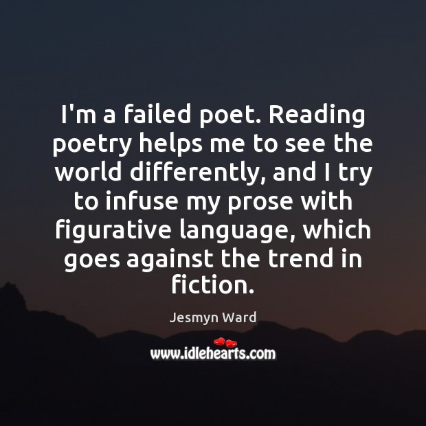 I'm a failed poet. Reading poetry helps me to see the world Image