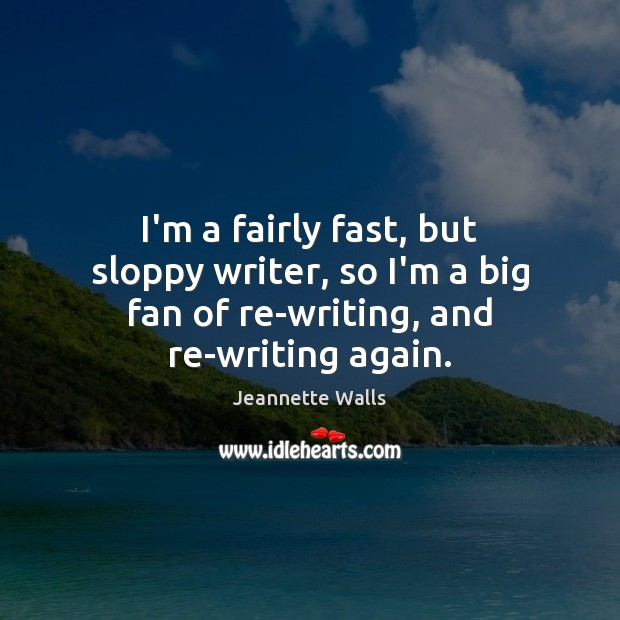 I'm a fairly fast, but sloppy writer, so I'm a big fan Jeannette Walls Picture Quote