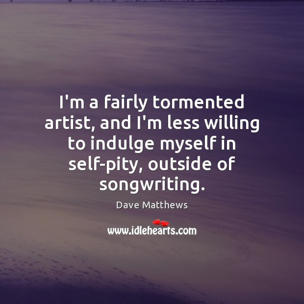 I'm a fairly tormented artist, and I'm less willing to indulge myself Dave Matthews Picture Quote