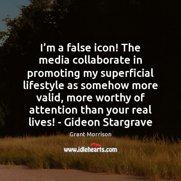 I'm a false icon! The media collaborate in promoting my superficial Grant Morrison Picture Quote