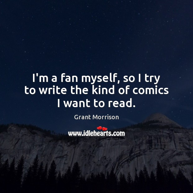 I'm a fan myself, so I try to write the kind of comics I want to read. Grant Morrison Picture Quote