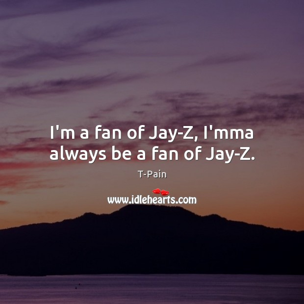I'm a fan of Jay-Z, I'mma always be a fan of Jay-Z. T-Pain Picture Quote