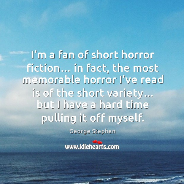 I'm a fan of short horror fiction… in fact, the most memorable horror I've read is of the short variety… George Stephen Picture Quote
