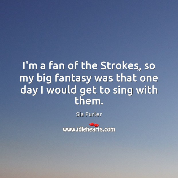 Image, I'm a fan of the Strokes, so my big fantasy was that