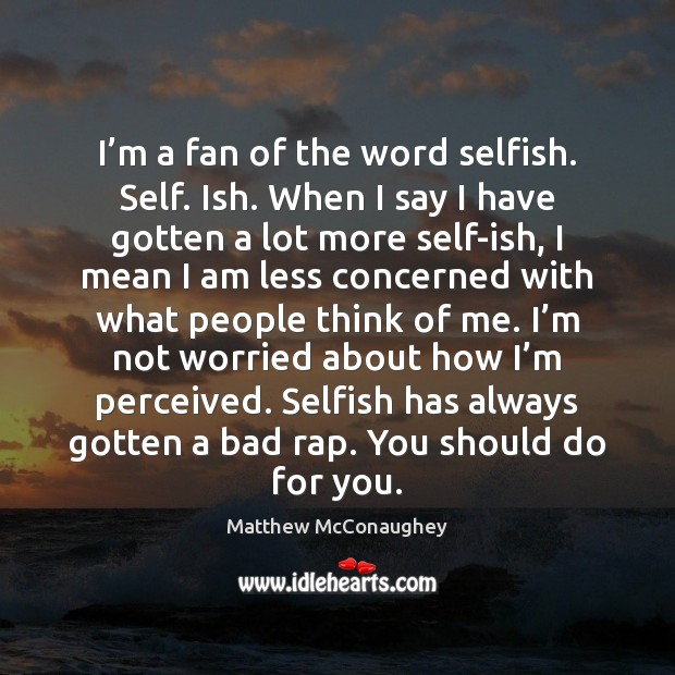 Image, I'm a fan of the word selfish. Self. Ish. When I
