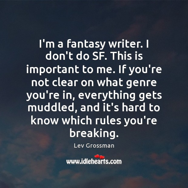 I'm a fantasy writer. I don't do SF. This is important to Lev Grossman Picture Quote