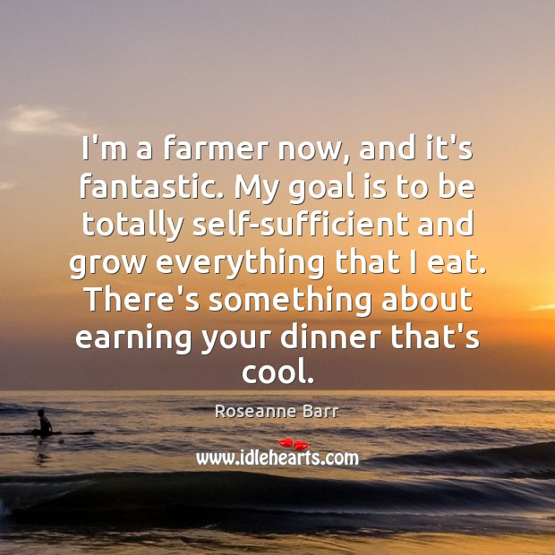 I'm a farmer now, and it's fantastic. My goal is to be Roseanne Barr Picture Quote