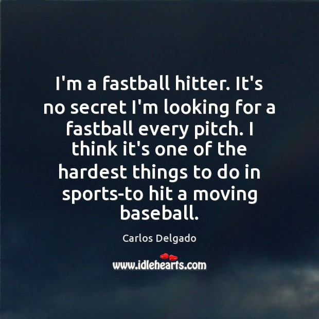 Image, I'm a fastball hitter. It's no secret I'm looking for a fastball