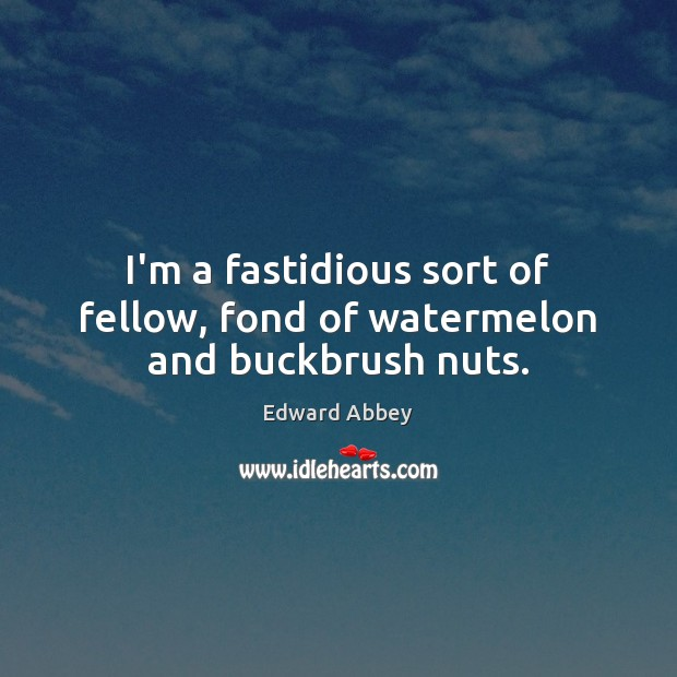 Image, I'm a fastidious sort of fellow, fond of watermelon and buckbrush nuts.
