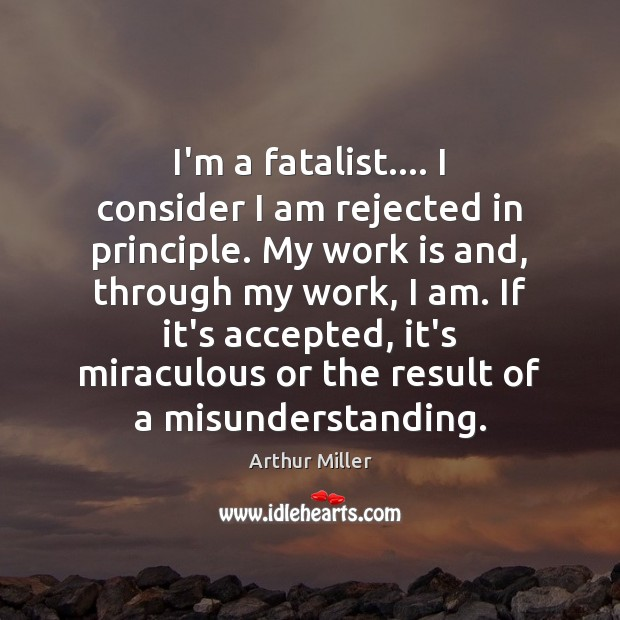 I'm a fatalist…. I consider I am rejected in principle. My work Misunderstanding Quotes Image