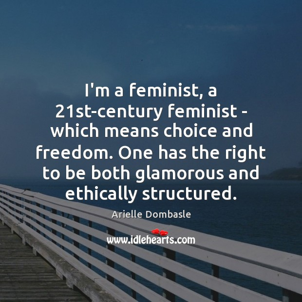 Image, I'm a feminist, a 21st-century feminist – which means choice and freedom.