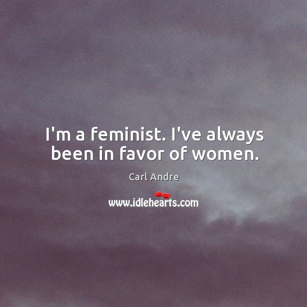 I'm a feminist. I've always been in favor of women. Carl Andre Picture Quote